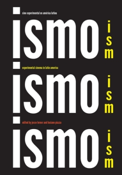 Ismo, Ismo, Ismo: Cine Experimental en América Latina / Ism, Ism, Ism: Experimental Cinema in Latin America. Lerner, Jesse and Luciano Piazza, eds. Oakland, CA: University of California Press; Los Angeles: Los Angeles Filmforum, 2017. Hosted in a combination of screening venues, museums, galleries and community spaces, from September 2017 to January 2018 in Los Angeles, and subsequently travelled to other venues.